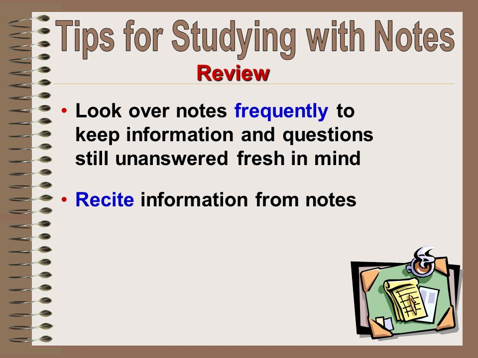 Look over notes frequently to keep information and questions still unanswered fresh in mind Recite information from notes Review
