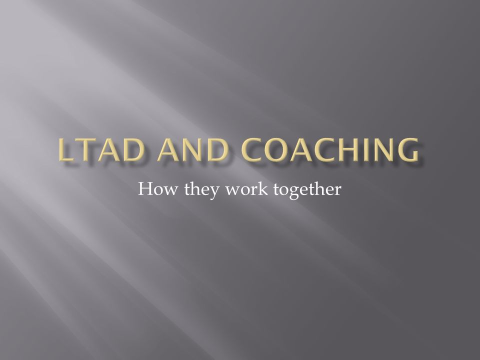 How they work together.  The LTAD levels can be matched up with ...