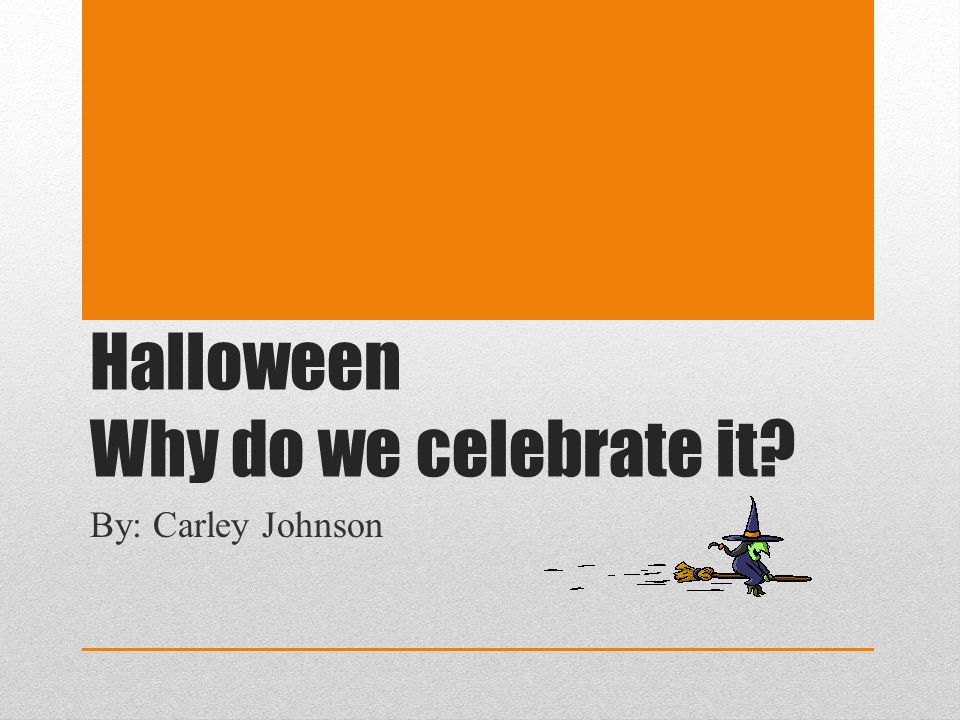 Halloween Why do we celebrate it? By: Carley Johnson  - ppt