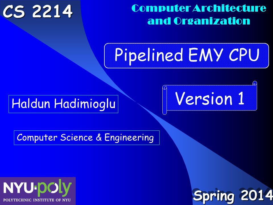 Computer Architecture and Organization CS 2214 Haldun Hadimioglu Computer Science & Engineering Pipelined EMY CPU Version 1 Spring 2014