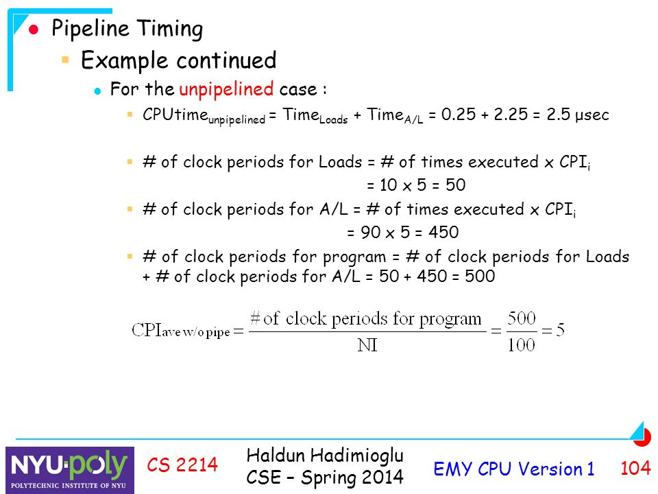 Haldun Hadimioglu CSE – Spring 2014 EMY CPU Version CS 2214 Pipeline Timing  Example continued For the unpipelined case :  CPUtime unpipelined = Time Loads + Time A/L = = 2.5 μsec  # of clock periods for Loads = # of times executed x CPI i = 10 x 5 = 50  # of clock periods for A/L = # of times executed x CPI i = 90 x 5 = 450  # of clock periods for program = # of clock periods for Loads + # of clock periods for A/L = = 500