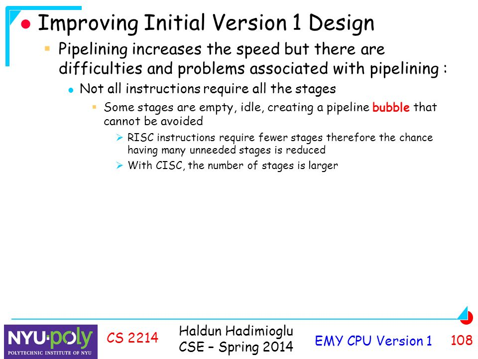 Haldun Hadimioglu CSE – Spring 2014 EMY CPU Version CS 2214 Improving Initial Version 1 Design  Pipelining increases the speed but there are difficulties and problems associated with pipelining : Not all instructions require all the stages  Some stages are empty, idle, creating a pipeline bubble that cannot be avoided  RISC instructions require fewer stages therefore the chance having many unneeded stages is reduced  With CISC, the number of stages is larger