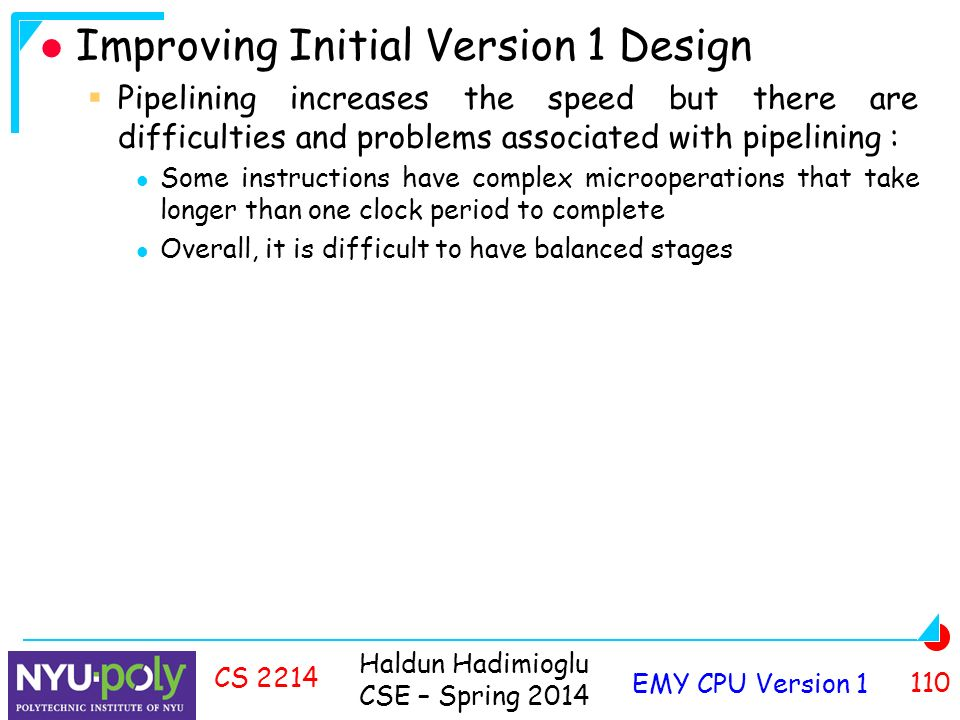 Haldun Hadimioglu CSE – Spring 2014 EMY CPU Version CS 2214 Improving Initial Version 1 Design  Pipelining increases the speed but there are difficulties and problems associated with pipelining : Some instructions have complex microoperations that take longer than one clock period to complete Overall, it is difficult to have balanced stages