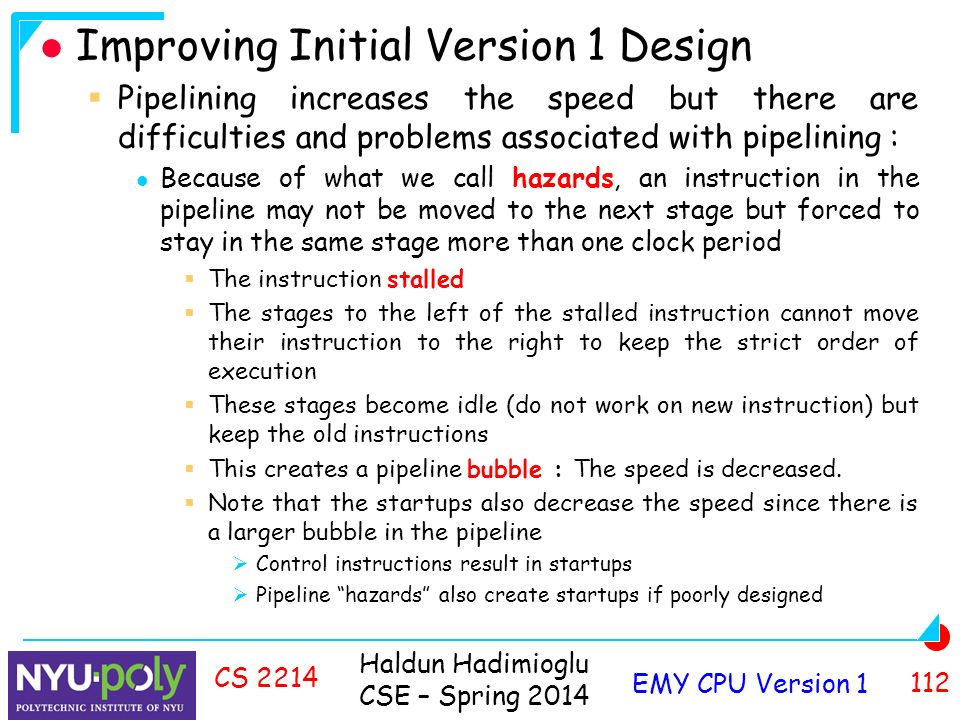 Haldun Hadimioglu CSE – Spring 2014 EMY CPU Version CS 2214 Improving Initial Version 1 Design  Pipelining increases the speed but there are difficulties and problems associated with pipelining : Because of what we call hazards, an instruction in the pipeline may not be moved to the next stage but forced to stay in the same stage more than one clock period  The instruction stalled  The stages to the left of the stalled instruction cannot move their instruction to the right to keep the strict order of execution  These stages become idle (do not work on new instruction) but keep the old instructions  This creates a pipeline bubble : The speed is decreased.