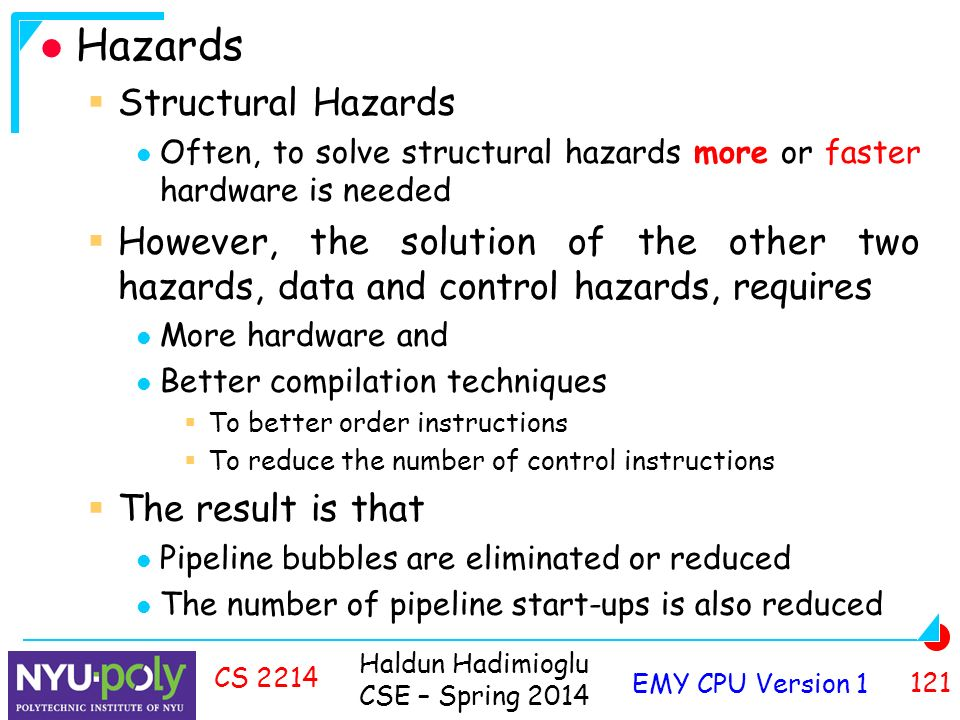 Haldun Hadimioglu CSE – Spring 2014 EMY CPU Version CS 2214 Hazards  Structural Hazards Often, to solve structural hazards more or faster hardware is needed  However, the solution of the other two hazards, data and control hazards, requires More hardware and Better compilation techniques  To better order instructions  To reduce the number of control instructions  The result is that Pipeline bubbles are eliminated or reduced The number of pipeline start-ups is also reduced