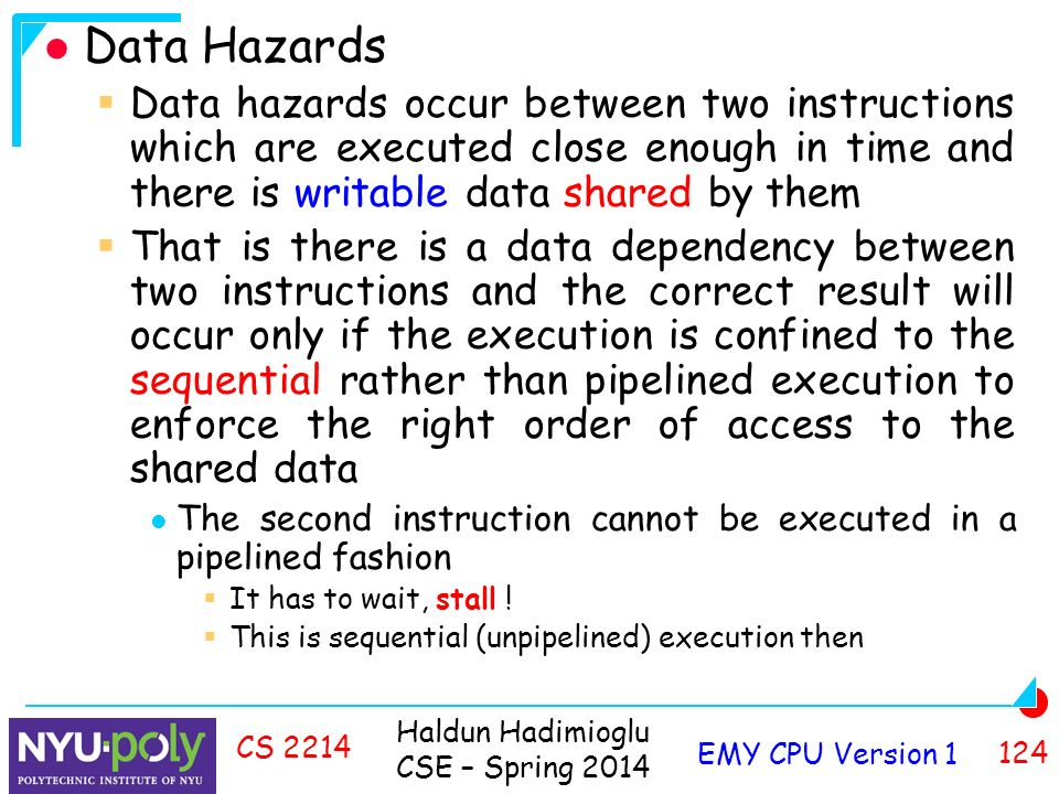 Haldun Hadimioglu CSE – Spring 2014 EMY CPU Version CS 2214 Data Hazards  Data hazards occur between two instructions which are executed close enough in time and there is writable data shared by them  That is there is a data dependency between two instructions and the correct result will occur only if the execution is confined to the sequential rather than pipelined execution to enforce the right order of access to the shared data The second instruction cannot be executed in a pipelined fashion  It has to wait, stall .