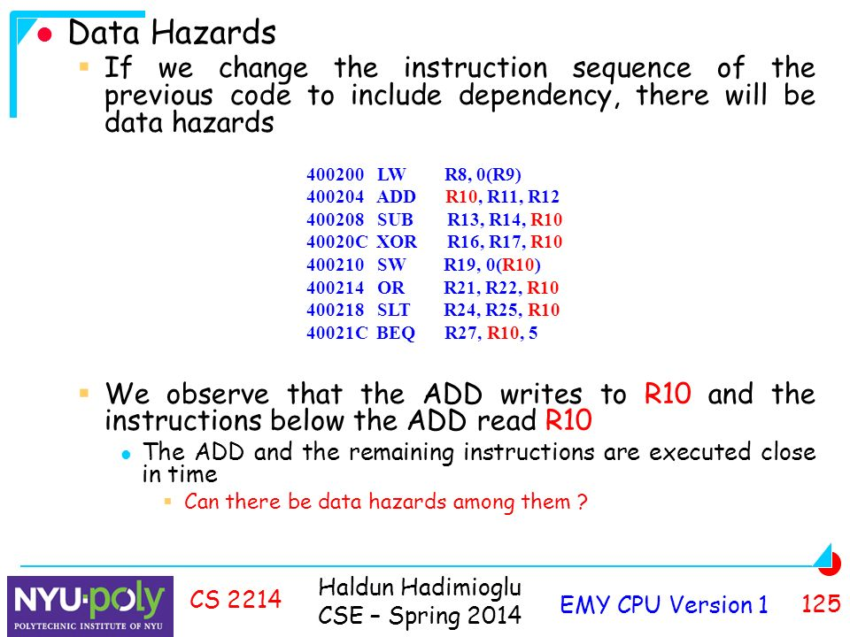 Haldun Hadimioglu CSE – Spring 2014 EMY CPU Version CS 2214 Data Hazards  If we change the instruction sequence of the previous code to include dependency, there will be data hazards  We observe that the ADD writes to R10 and the instructions below the ADD read R10 The ADD and the remaining instructions are executed close in time  Can there be data hazards among them .