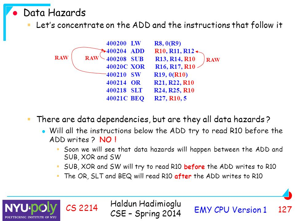Haldun Hadimioglu CSE – Spring 2014 EMY CPU Version CS 2214 Data Hazards  Let's concentrate on the ADD and the instructions that follow it  There are data dependencies, but are they all data hazards .