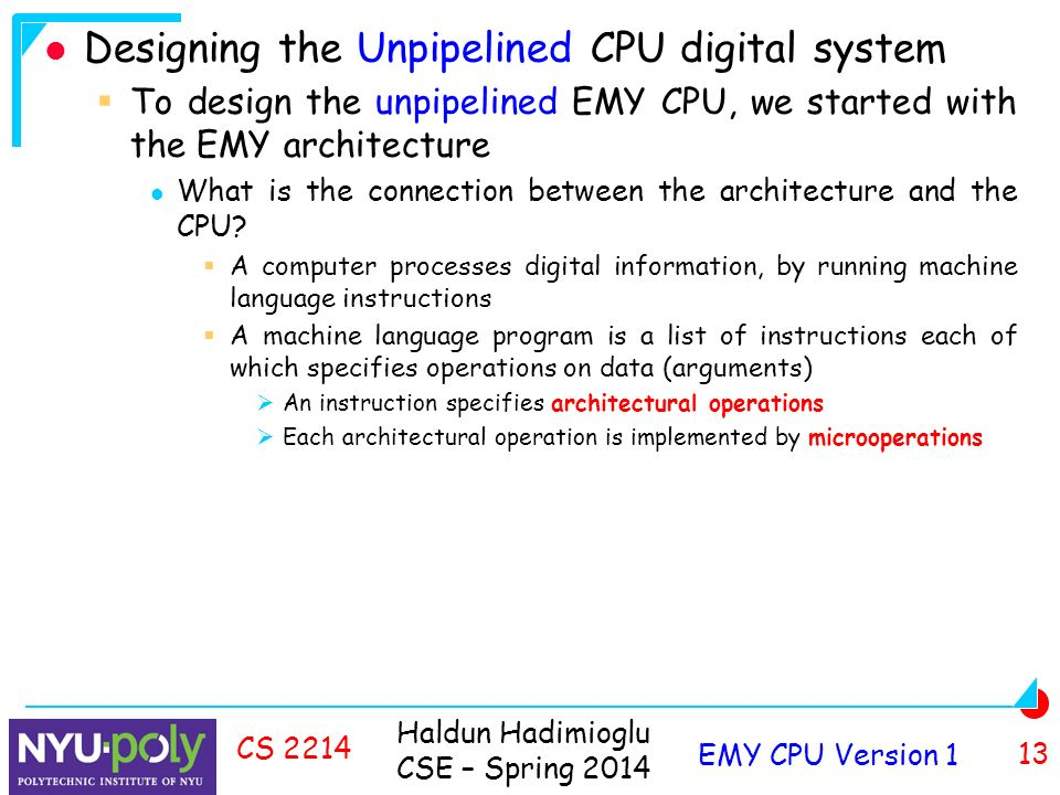 Haldun Hadimioglu CSE – Spring 2014 EMY CPU Version 1 13 CS 2214 Designing the Unpipelined CPU digital system  To design the unpipelined EMY CPU, we started with the EMY architecture What is the connection between the architecture and the CPU.