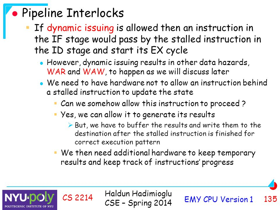 Haldun Hadimioglu CSE – Spring 2014 EMY CPU Version CS 2214 Pipeline Interlocks  If dynamic issuing is allowed then an instruction in the IF stage would pass by the stalled instruction in the ID stage and start its EX cycle However, dynamic issuing results in other data hazards, WAR and WAW, to happen as we will discuss later We need to have hardware not to allow an instruction behind a stalled instruction to update the state  Can we somehow allow this instruction to proceed .