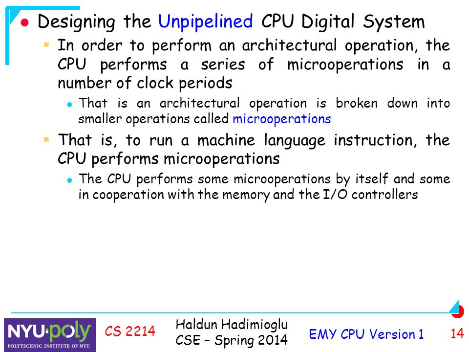 Haldun Hadimioglu CSE – Spring 2014 EMY CPU Version 1 14 CS 2214 Designing the Unpipelined CPU Digital System  In order to perform an architectural operation, the CPU performs a series of microoperations in a number of clock periods That is an architectural operation is broken down into smaller operations called microoperations  That is, to run a machine language instruction, the CPU performs microoperations The CPU performs some microoperations by itself and some in cooperation with the memory and the I/O controllers