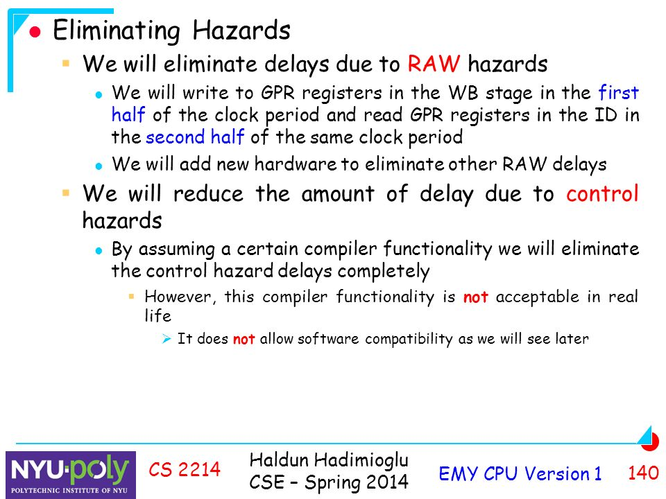 Haldun Hadimioglu CSE – Spring 2014 EMY CPU Version CS 2214 Eliminating Hazards  We will eliminate delays due to RAW hazards We will write to GPR registers in the WB stage in the first half of the clock period and read GPR registers in the ID in the second half of the same clock period We will add new hardware to eliminate other RAW delays  We will reduce the amount of delay due to control hazards By assuming a certain compiler functionality we will eliminate the control hazard delays completely  However, this compiler functionality is not acceptable in real life  It does not allow software compatibility as we will see later