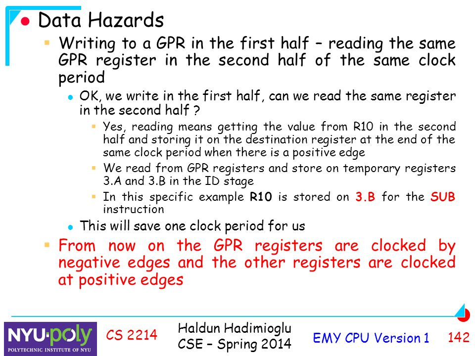 Haldun Hadimioglu CSE – Spring 2014 EMY CPU Version CS 2214 Data Hazards  Writing to a GPR in the first half – reading the same GPR register in the second half of the same clock period OK, we write in the first half, can we read the same register in the second half .