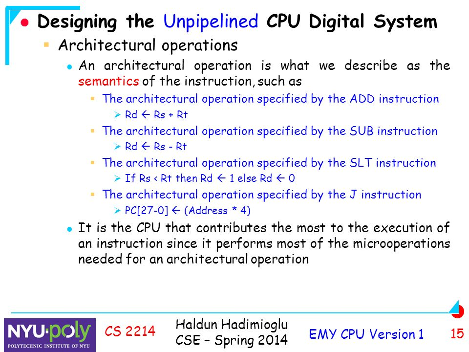 Haldun Hadimioglu CSE – Spring 2014 EMY CPU Version 1 15 CS 2214 Designing the Unpipelined CPU Digital System  Architectural operations An architectural operation is what we describe as the semantics of the instruction, such as  The architectural operation specified by the ADD instruction  Rd  Rs + Rt  The architectural operation specified by the SUB instruction  Rd  Rs - Rt  The architectural operation specified by the SLT instruction  If Rs < Rt then Rd  1 else Rd  0  The architectural operation specified by the J instruction  PC[27-0]  (Address * 4) It is the CPU that contributes the most to the execution of an instruction since it performs most of the microoperations needed for an architectural operation