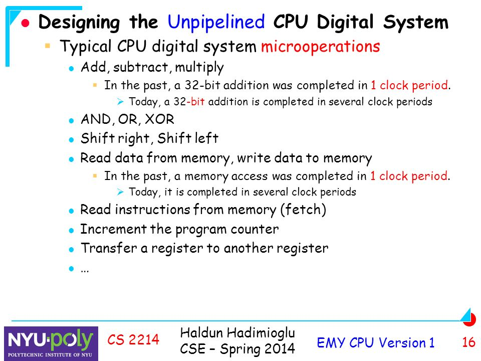 Haldun Hadimioglu CSE – Spring 2014 EMY CPU Version 1 16 CS 2214 Designing the Unpipelined CPU Digital System  Typical CPU digital system microoperations Add, subtract, multiply  In the past, a 32-bit addition was completed in 1 clock period.