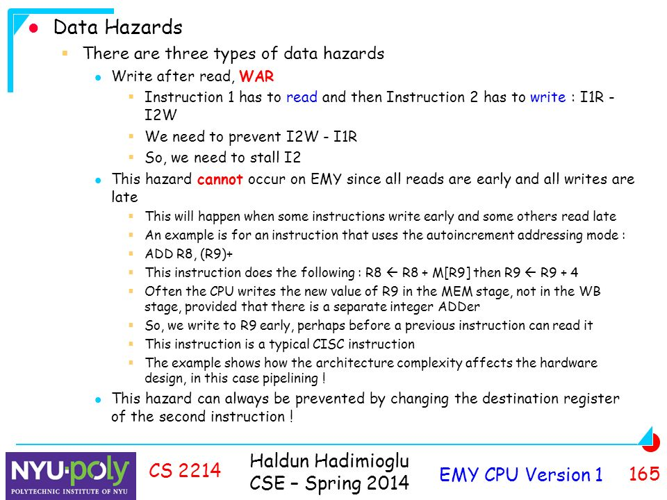 Haldun Hadimioglu CSE – Spring 2014 EMY CPU Version CS 2214 Data Hazards  There are three types of data hazards Write after read, WAR  Instruction 1 has to read and then Instruction 2 has to write : I1R - I2W  We need to prevent I2W - I1R  So, we need to stall I2 This hazard cannot occur on EMY since all reads are early and all writes are late  This will happen when some instructions write early and some others read late  An example is for an instruction that uses the autoincrement addressing mode :  ADD R8, (R9)+  This instruction does the following : R8  R8 + M[R9] then R9  R9 + 4  Often the CPU writes the new value of R9 in the MEM stage, not in the WB stage, provided that there is a separate integer ADDer  So, we write to R9 early, perhaps before a previous instruction can read it  This instruction is a typical CISC instruction  The example shows how the architecture complexity affects the hardware design, in this case pipelining .