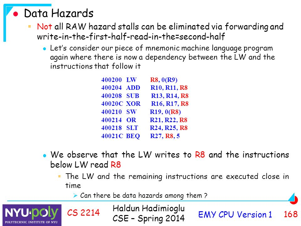 Haldun Hadimioglu CSE – Spring 2014 EMY CPU Version CS 2214 Data Hazards  Not all RAW hazard stalls can be eliminated via forwarding and write-in-the-first-half-read-in-the=second-half Let's consider our piece of mnemonic machine language program again where there is now a dependency between the LW and the instructions that follow it We observe that the LW writes to R8 and the instructions below LW read R8  The LW and the remaining instructions are executed close in time  Can there be data hazards among them .