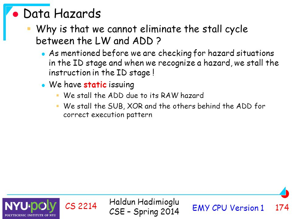 Haldun Hadimioglu CSE – Spring 2014 EMY CPU Version CS 2214 Data Hazards  Why is that we cannot eliminate the stall cycle between the LW and ADD .