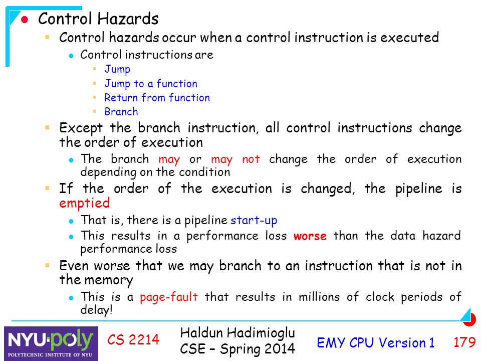 Haldun Hadimioglu CSE – Spring 2014 EMY CPU Version CS 2214 Control Hazards  Control hazards occur when a control instruction is executed Control instructions are  Jump  Jump to a function  Return from function  Branch  Except the branch instruction, all control instructions change the order of execution The branch may or may not change the order of execution depending on the condition  If the order of the execution is changed, the pipeline is emptied That is, there is a pipeline start-up This results in a performance loss worse than the data hazard performance loss  Even worse that we may branch to an instruction that is not in the memory This is a page-fault that results in millions of clock periods of delay!