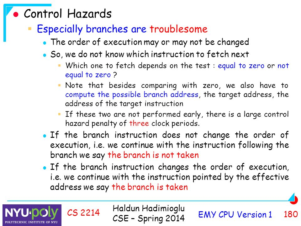 Haldun Hadimioglu CSE – Spring 2014 EMY CPU Version CS 2214 Control Hazards  Especially branches are troublesome The order of execution may or may not be changed So, we do not know which instruction to fetch next  Which one to fetch depends on the test : equal to zero or not equal to zero .