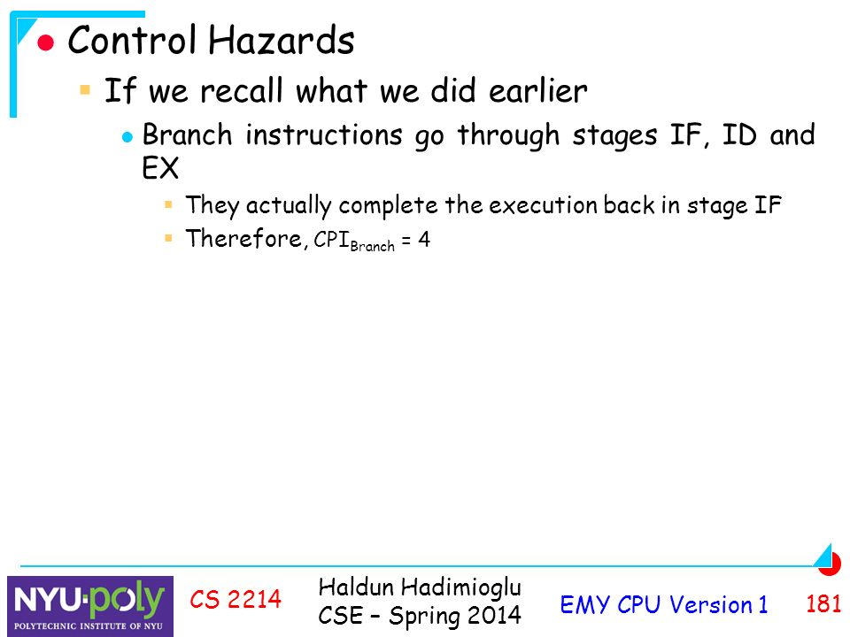 Haldun Hadimioglu CSE – Spring 2014 EMY CPU Version CS 2214 Control Hazards  If we recall what we did earlier Branch instructions go through stages IF, ID and EX  They actually complete the execution back in stage IF  Therefore, CPI Branch = 4