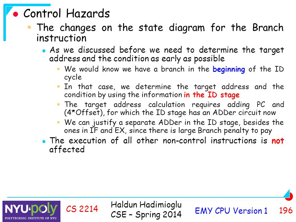 Haldun Hadimioglu CSE – Spring 2014 EMY CPU Version CS 2214 Control Hazards  The changes on the state diagram for the Branch instruction As we discussed before we need to determine the target address and the condition as early as possible  We would know we have a branch in the beginning of the ID cycle  In that case, we determine the target address and the condition by using the information in the ID stage  The target address calculation requires adding PC and (4*Offset), for which the ID stage has an ADDer circuit now  We can justify a separate ADDer in the ID stage, besides the ones in IF and EX, since there is large Branch penalty to pay The execution of all other non-control instructions is not affected