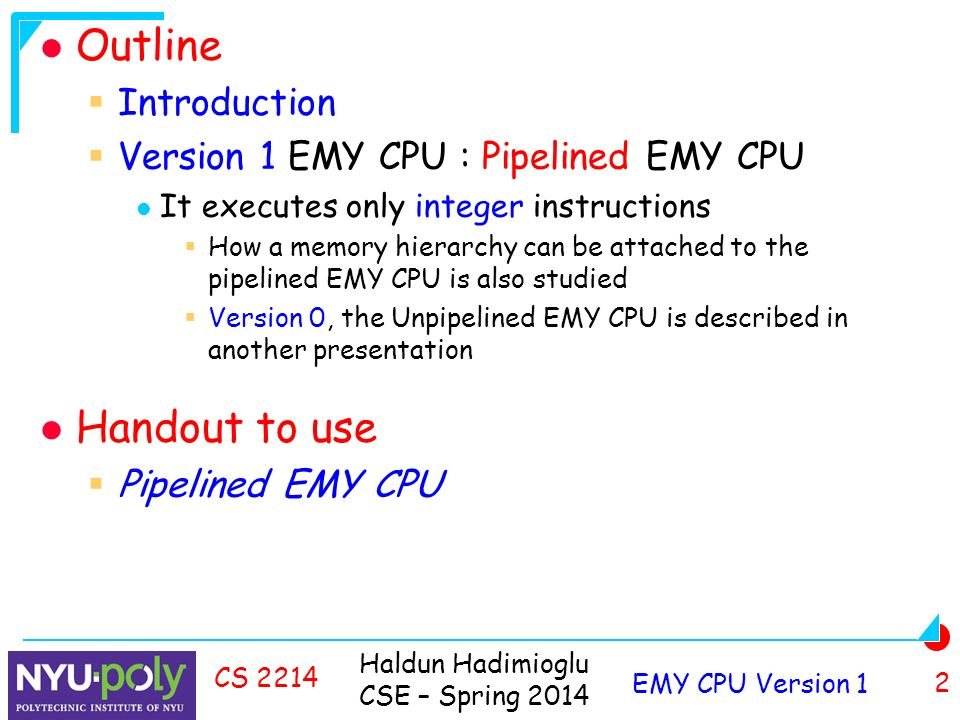 Haldun Hadimioglu CSE – Spring 2014 EMY CPU Version 1 2 CS 2214 Outline  Introduction  Version 1 EMY CPU : Pipelined EMY CPU It executes only integer instructions  How a memory hierarchy can be attached to the pipelined EMY CPU is also studied  Version 0, the Unpipelined EMY CPU is described in another presentation Handout to use  Pipelined EMY CPU