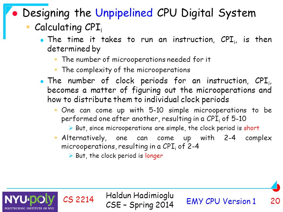Haldun Hadimioglu CSE – Spring 2014 EMY CPU Version 1 20 CS 2214 Designing the Unpipelined CPU Digital System  Calculating CPI i The time it takes to run an instruction, CPI i, is then determined by  The number of microoperations needed for it  The complexity of the microoperations The number of clock periods for an instruction, CPI i, becomes a matter of figuring out the microoperations and how to distribute them to individual clock periods  One can come up with 5-10 simple microoperations to be performed one after another, resulting in a CPI i of 5-10  But, since microoperations are simple, the clock period is short  Alternatively, one can come up with 2-4 complex microoperations, resulting in a CPI i of 2-4  But, the clock period is longer