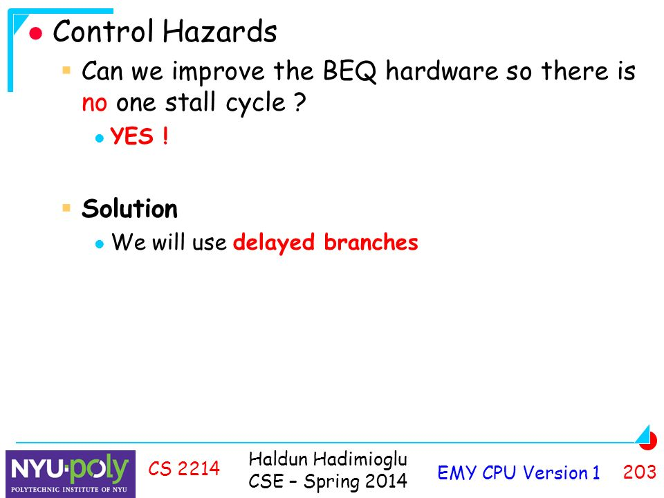 Haldun Hadimioglu CSE – Spring 2014 EMY CPU Version CS 2214 Control Hazards  Can we improve the BEQ hardware so there is no one stall cycle .