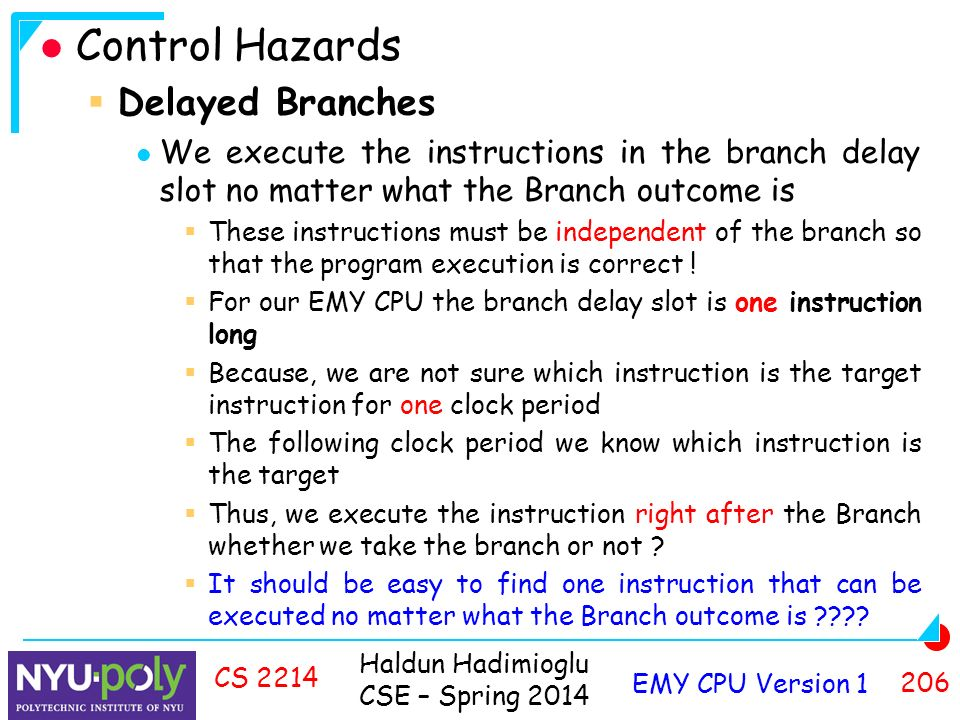 Haldun Hadimioglu CSE – Spring 2014 EMY CPU Version CS 2214 Control Hazards  Delayed Branches We execute the instructions in the branch delay slot no matter what the Branch outcome is  These instructions must be independent of the branch so that the program execution is correct .