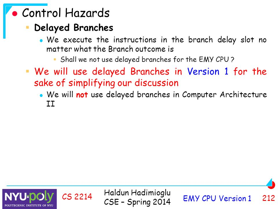 Haldun Hadimioglu CSE – Spring 2014 EMY CPU Version CS 2214 Control Hazards  Delayed Branches We execute the instructions in the branch delay slot no matter what the Branch outcome is  Shall we not use delayed branches for the EMY CPU .