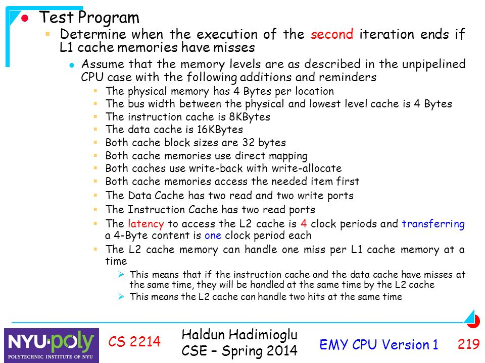 Haldun Hadimioglu CSE – Spring 2014 EMY CPU Version CS 2214 Test Program  Determine when the execution of the second iteration ends if L1 cache memories have misses Assume that the memory levels are as described in the unpipelined CPU case with the following additions and reminders  The physical memory has 4 Bytes per location  The bus width between the physical and lowest level cache is 4 Bytes  The instruction cache is 8KBytes  The data cache is 16KBytes  Both cache block sizes are 32 bytes  Both cache memories use direct mapping  Both caches use write-back with write-allocate  Both cache memories access the needed item first  The Data Cache has two read and two write ports  The Instruction Cache has two read ports  The latency to access the L2 cache is 4 clock periods and transferring a 4-Byte content is one clock period each  The L2 cache memory can handle one miss per L1 cache memory at a time  This means that if the instruction cache and the data cache have misses at the same time, they will be handled at the same time by the L2 cache  This means the L2 cache can handle two hits at the same time