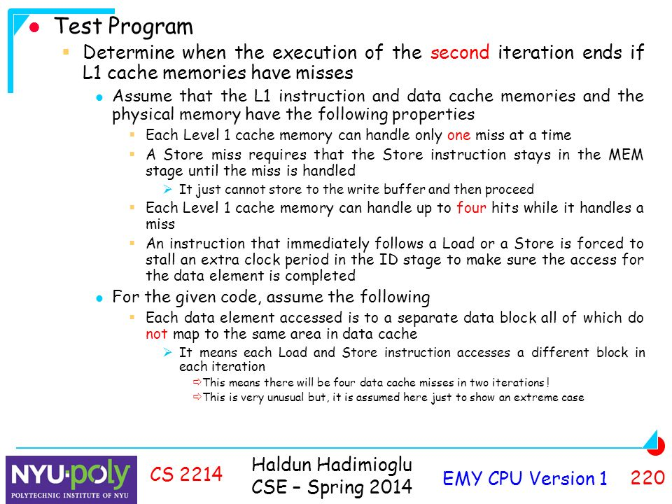 Haldun Hadimioglu CSE – Spring 2014 Test Program  Determine when the execution of the second iteration ends if L1 cache memories have misses Assume that the L1 instruction and data cache memories and the physical memory have the following properties  Each Level 1 cache memory can handle only one miss at a time  A Store miss requires that the Store instruction stays in the MEM stage until the miss is handled  It just cannot store to the write buffer and then proceed  Each Level 1 cache memory can handle up to four hits while it handles a miss  An instruction that immediately follows a Load or a Store is forced to stall an extra clock period in the ID stage to make sure the access for the data element is completed For the given code, assume the following  Each data element accessed is to a separate data block all of which do not map to the same area in data cache  It means each Load and Store instruction accesses a different block in each iteration  This means there will be four data cache misses in two iterations .