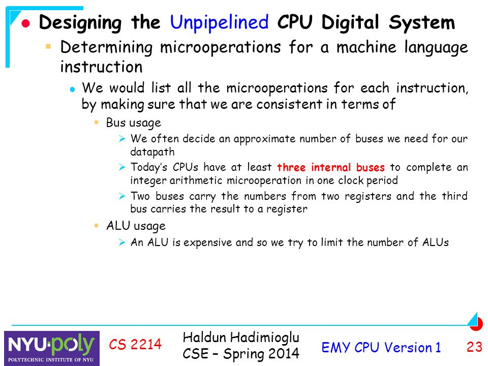 Haldun Hadimioglu CSE – Spring 2014 EMY CPU Version 1 23 CS 2214 Designing the Unpipelined CPU Digital System  Determining microoperations for a machine language instruction We would list all the microoperations for each instruction, by making sure that we are consistent in terms of  Bus usage  We often decide an approximate number of buses we need for our datapath  Today's CPUs have at least three internal buses to complete an integer arithmetic microoperation in one clock period  Two buses carry the numbers from two registers and the third bus carries the result to a register  ALU usage  An ALU is expensive and so we try to limit the number of ALUs