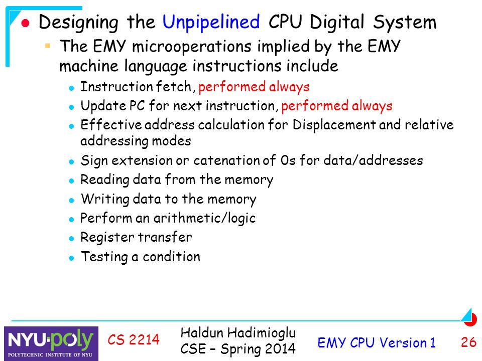 Haldun Hadimioglu CSE – Spring 2014 EMY CPU Version 1 26 CS 2214 Designing the Unpipelined CPU Digital System  The EMY microoperations implied by the EMY machine language instructions include Instruction fetch, performed always Update PC for next instruction, performed always Effective address calculation for Displacement and relative addressing modes Sign extension or catenation of 0s for data/addresses Reading data from the memory Writing data to the memory Perform an arithmetic/logic Register transfer Testing a condition