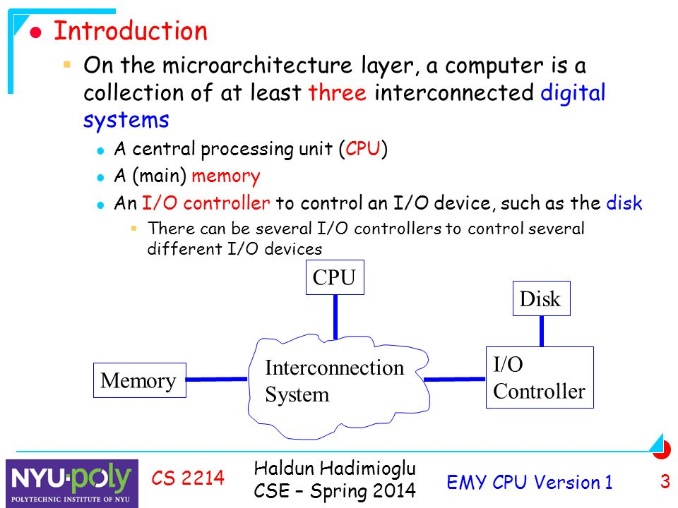 Haldun Hadimioglu CSE – Spring 2014 EMY CPU Version 1 3 CS 2214 Introduction  On the microarchitecture layer, a computer is a collection of at least three interconnected digital systems A central processing unit (CPU) A (main) memory An I/O controller to control an I/O device, such as the disk  There can be several I/O controllers to control several different I/O devices Memory CPU I/O Controller Interconnection System Disk
