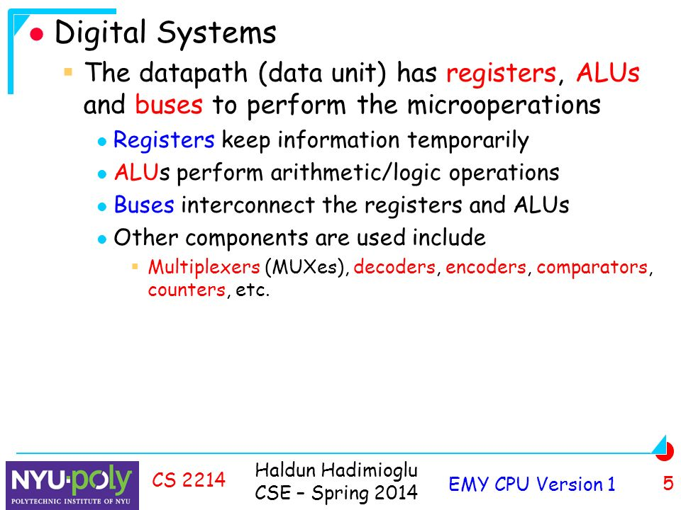 Haldun Hadimioglu CSE – Spring 2014 EMY CPU Version 1 5 CS 2214 Digital Systems  The datapath (data unit) has registers, ALUs and buses to perform the microoperations Registers keep information temporarily ALUs perform arithmetic/logic operations Buses interconnect the registers and ALUs Other components are used include  Multiplexers (MUXes), decoders, encoders, comparators, counters, etc.
