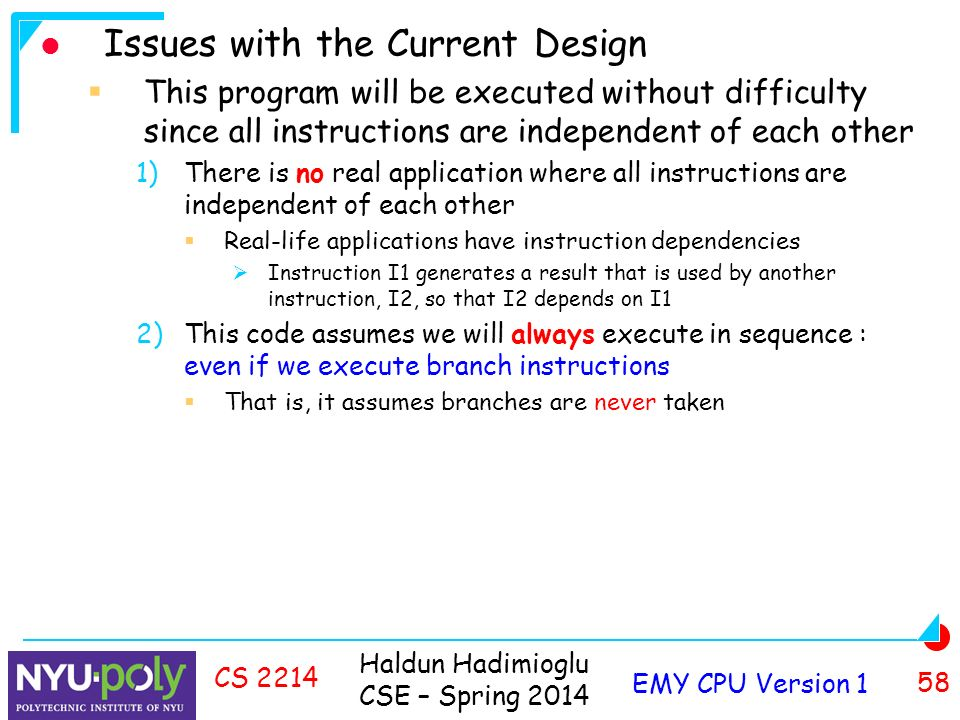 Haldun Hadimioglu CSE – Spring 2014 EMY CPU Version 1 58 CS 2214 Issues with the Current Design  This program will be executed without difficulty since all instructions are independent of each other 1)There is no real application where all instructions are independent of each other  Real-life applications have instruction dependencies  Instruction I1 generates a result that is used by another instruction, I2, so that I2 depends on I1 2)This code assumes we will always execute in sequence : even if we execute branch instructions  That is, it assumes branches are never taken