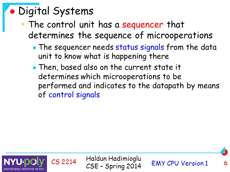 Haldun Hadimioglu CSE – Spring 2014 EMY CPU Version 1 6 CS 2214 Digital Systems  The control unit has a sequencer that determines the sequence of microoperations The sequencer needs status signals from the data unit to know what is happening there Then, based also on the current state it determines which microoperations to be performed and indicates to the datapath by means of control signals