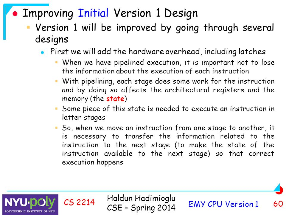 Haldun Hadimioglu CSE – Spring 2014 EMY CPU Version 1 60 CS 2214 Improving Initial Version 1 Design  Version 1 will be improved by going through several designs First we will add the hardware overhead, including latches  When we have pipelined execution, it is important not to lose the information about the execution of each instruction  With pipelining, each stage does some work for the instruction and by doing so affects the architectural registers and the memory (the state)  Some piece of this state is needed to execute an instruction in latter stages  So, when we move an instruction from one stage to another, it is necessary to transfer the information related to the instruction to the next stage (to make the state of the instruction available to the next stage) so that correct execution happens