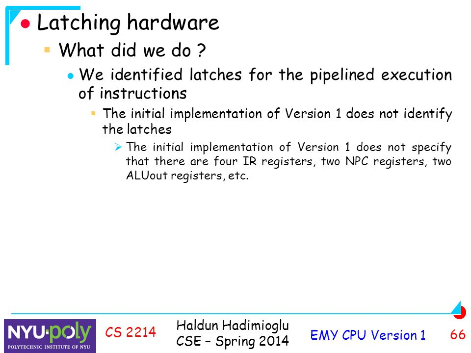 Haldun Hadimioglu CSE – Spring 2014 EMY CPU Version 1 66 CS 2214 Latching hardware  What did we do .
