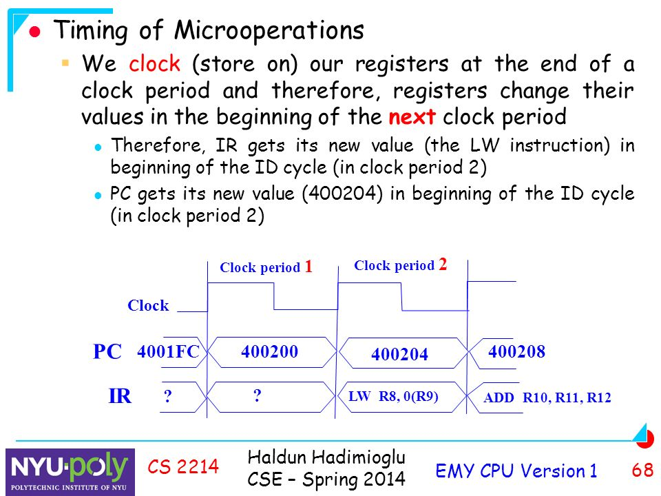 Haldun Hadimioglu CSE – Spring 2014 EMY CPU Version 1 68 CS 2214 Timing of Microoperations  We clock (store on) our registers at the end of a clock period and therefore, registers change their values in the beginning of the next clock period Therefore, IR gets its new value (the LW instruction) in beginning of the ID cycle (in clock period 2) PC gets its new value (400204) in beginning of the ID cycle (in clock period 2) Clock Clock period 1 Clock period 2 PC FC IR .