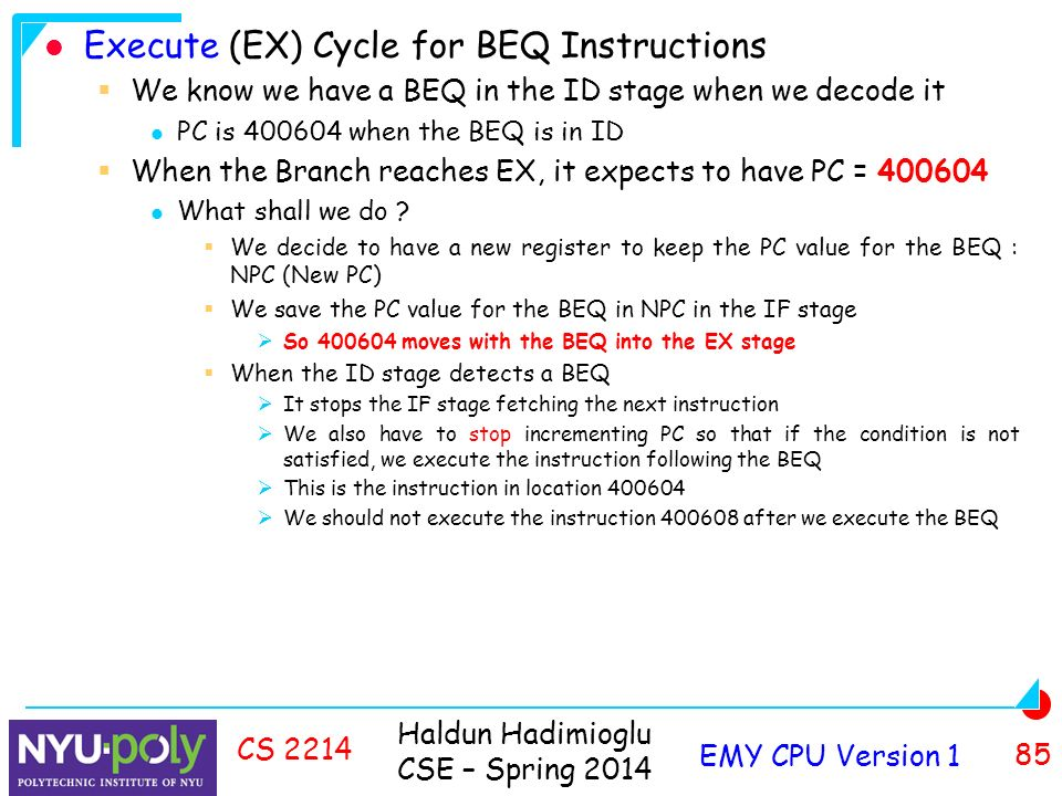 Haldun Hadimioglu CSE – Spring 2014 EMY CPU Version 1 85 CS 2214 Execute (EX) Cycle for BEQ Instructions  We know we have a BEQ in the ID stage when we decode it PC is when the BEQ is in ID  When the Branch reaches EX, it expects to have PC = What shall we do .