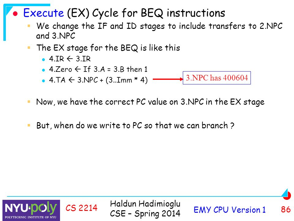 Haldun Hadimioglu CSE – Spring 2014 EMY CPU Version 1 86 CS 2214 Execute (EX) Cycle for BEQ instructions  We change the IF and ID stages to include transfers to 2.NPC and 3.NPC  The EX stage for the BEQ is like this 4.IR  3.IR 4.Zero  If 3.A = 3.B then 1 4.TA  3.NPC + (3..Imm * 4)  Now, we have the correct PC value on 3.NPC in the EX stage  But, when do we write to PC so that we can branch .