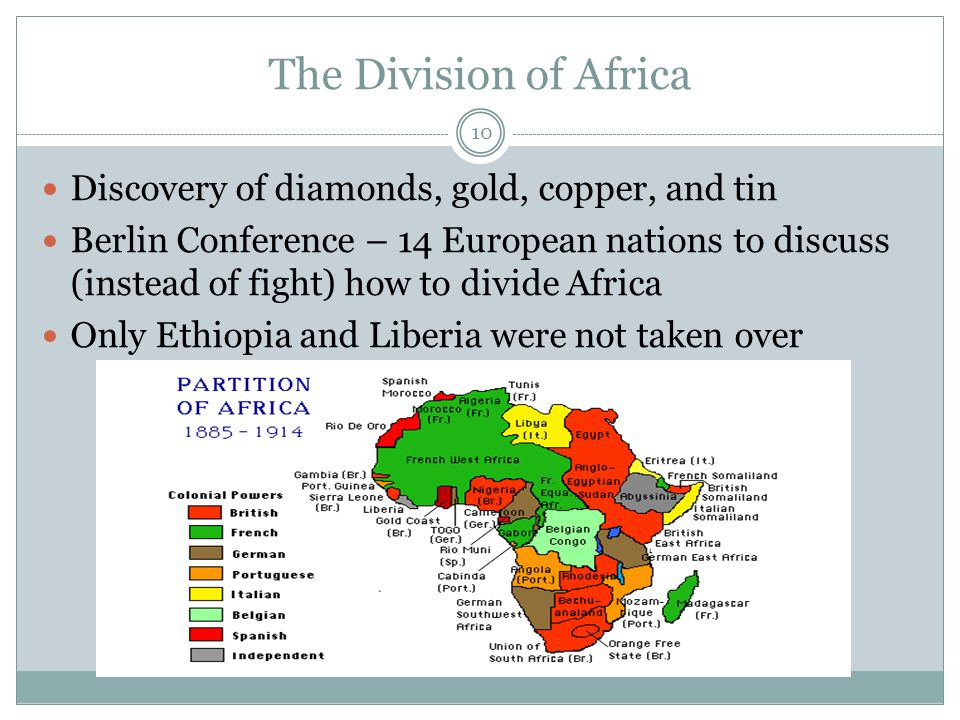 The Division of Africa Discovery of diamonds, gold, copper, and tin Berlin Conference – 14 European nations to discuss (instead of fight) how to divide Africa Only Ethiopia and Liberia were not taken over 10