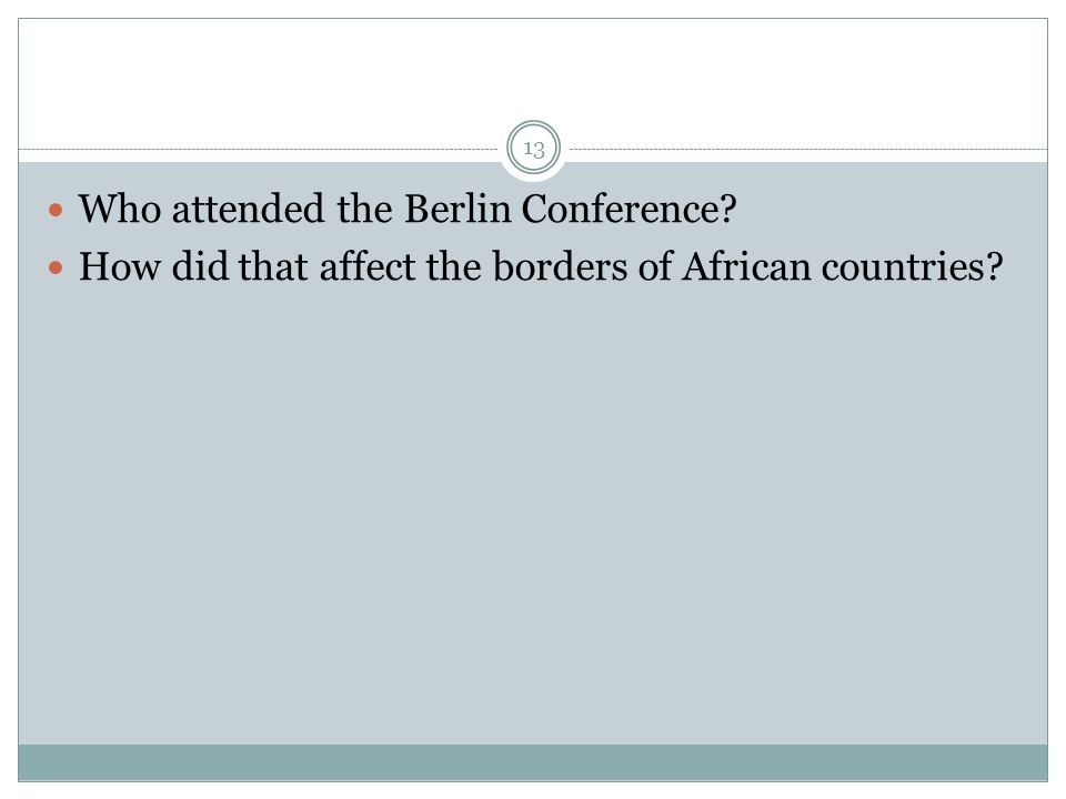 Who attended the Berlin Conference How did that affect the borders of African countries 13