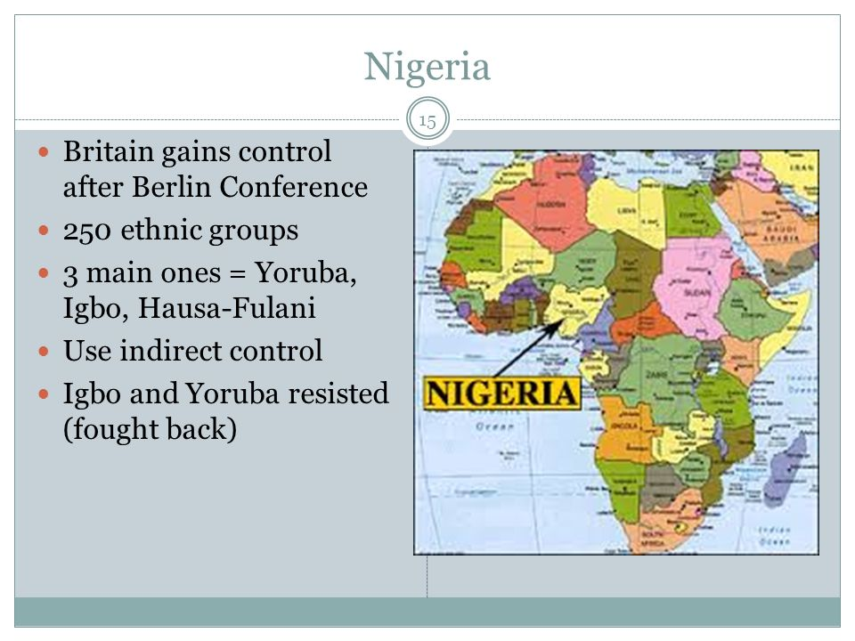 Nigeria 15 Britain gains control after Berlin Conference 250 ethnic groups 3 main ones = Yoruba, Igbo, Hausa-Fulani Use indirect control Igbo and Yoruba resisted (fought back)