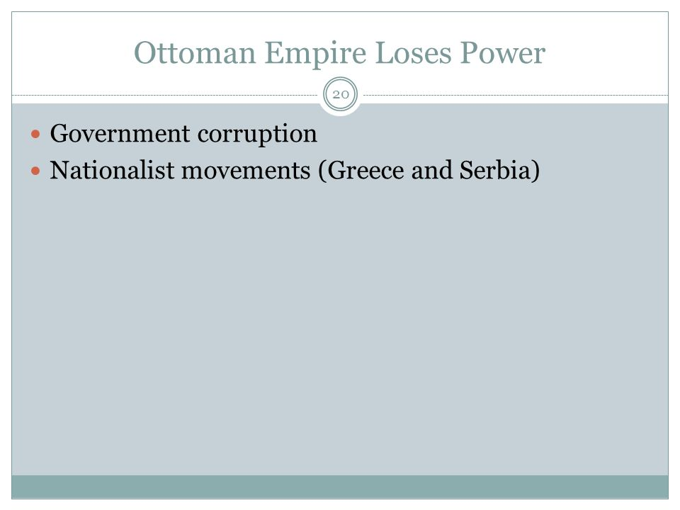 Ottoman Empire Loses Power 20 Government corruption Nationalist movements (Greece and Serbia)
