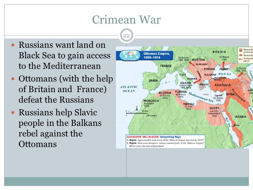Crimean War 22 Russians want land on Black Sea to gain access to the Mediterranean Ottomans (with the help of Britain and France) defeat the Russians Russians help Slavic people in the Balkans rebel against the Ottomans