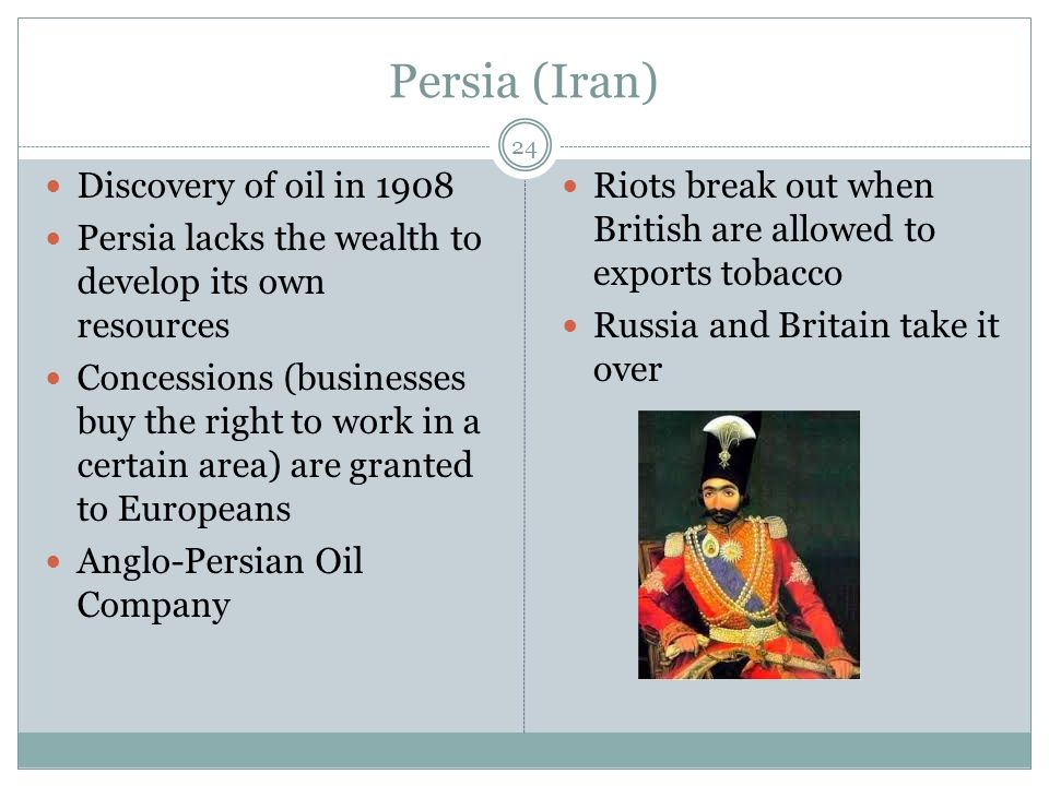 Persia (Iran) 24 Discovery of oil in 1908 Persia lacks the wealth to develop its own resources Concessions (businesses buy the right to work in a certain area) are granted to Europeans Anglo-Persian Oil Company Riots break out when British are allowed to exports tobacco Russia and Britain take it over
